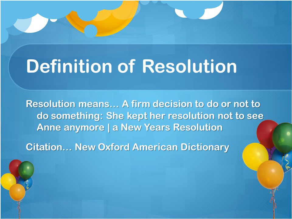 Definition of Resolution Resolution means… A firm decision to do or not to do something: She kept her resolution not to see Anne anymore | a New Years Resolution Citation… New Oxford American Dictionary