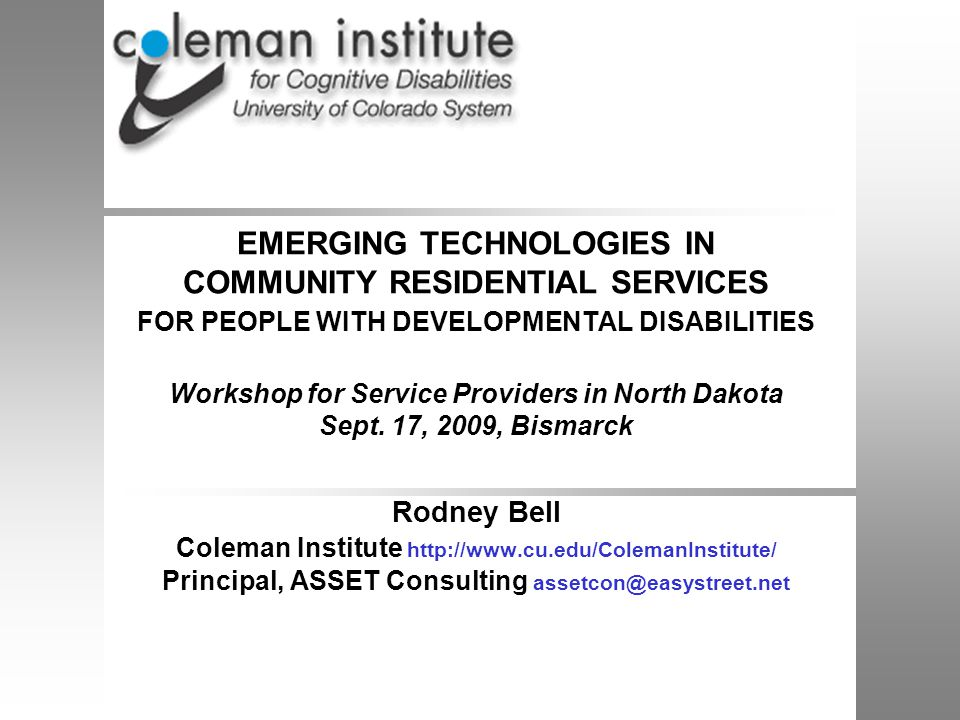 2 Coleman Institute and ASSET Consulting, 2009 Rodney Bell, Moderator Coleman Institute for Cognitive Disabilities, University of Colorado Overview of Emerging Technologies R Bell, Principal, ASSET Consulting, LLC ( Applying Systems, Software, and Engineering Technologies ) Rest Assured Systems Jeff Darling, President, Rest Assured LLC and President, Wabash Center (Lafayette IN) Night Owl Systems Duane Tempel, Night Owl Support Systems, LLC Sr Outreach Specialist, Waisman Center, Univ.