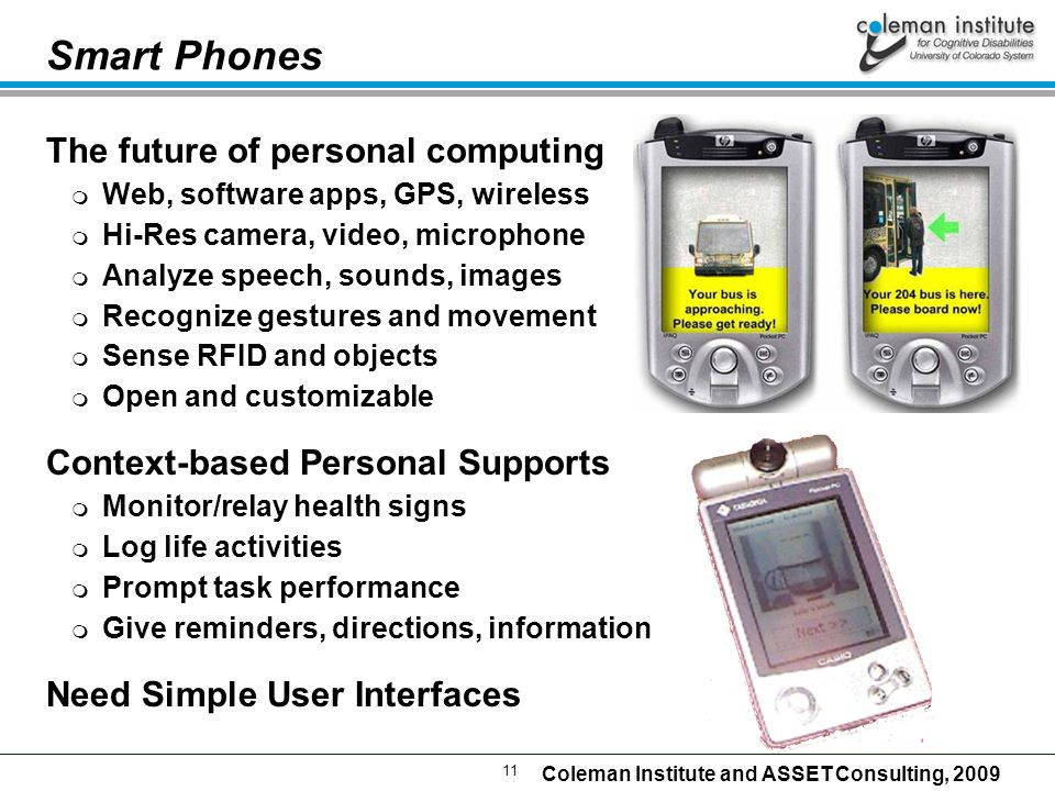 11 Coleman Institute and ASSET Consulting, 2009 Smart Phones The future of personal computing  Web, software apps, GPS, wireless  Hi-Res camera, video, microphone  Analyze speech, sounds, images  Recognize gestures and movement  Sense RFID and objects  Open and customizable Context-based Personal Supports  Monitor/relay health signs  Log life activities  Prompt task performance  Give reminders, directions, information Need Simple User Interfaces