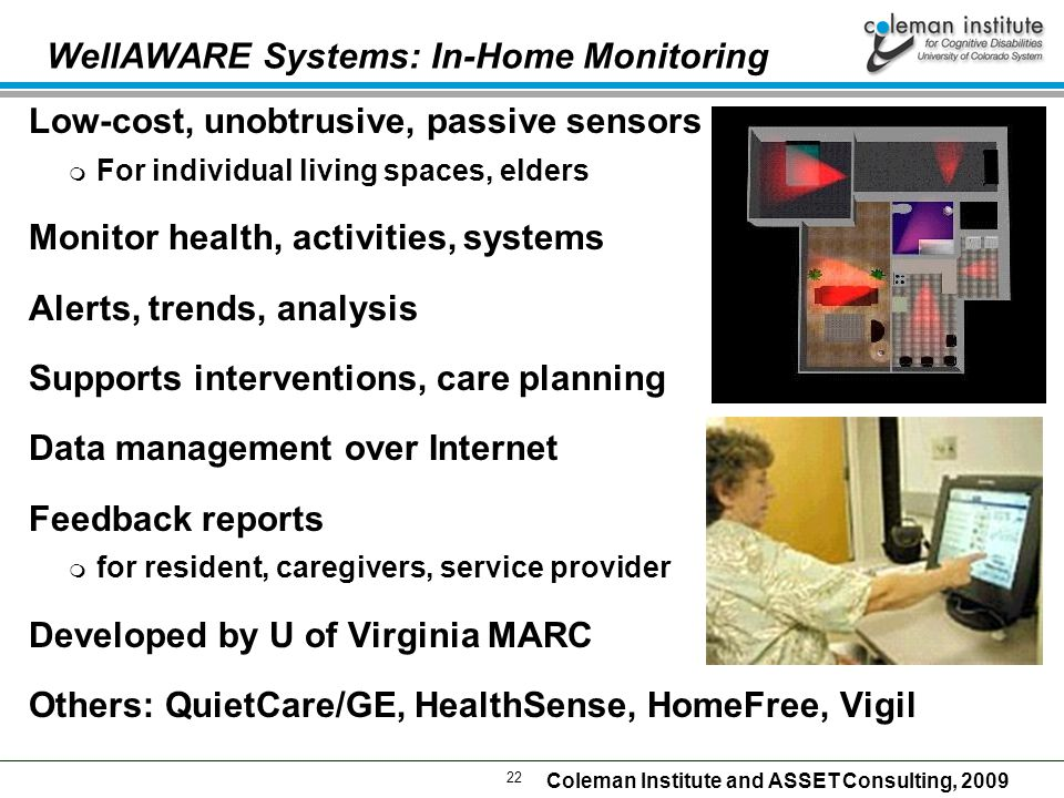 22 Coleman Institute and ASSET Consulting, 2009 WellAWARE Systems: In-Home Monitoring Low-cost, unobtrusive, passive sensors  For individual living spaces, elders Monitor health, activities, systems Alerts, trends, analysis Supports interventions, care planning Data management over Internet Feedback reports  for resident, caregivers, service provider Developed by U of Virginia MARC Others: QuietCare/GE, HealthSense, HomeFree, Vigil