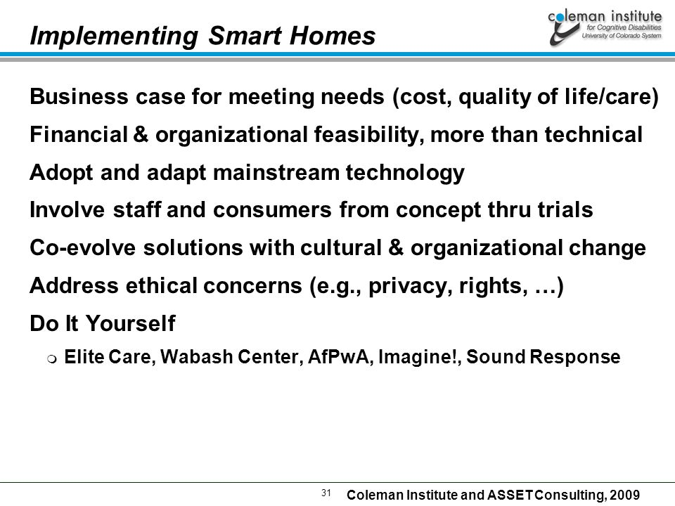 31 Coleman Institute and ASSET Consulting, 2009 Implementing Smart Homes Business case for meeting needs (cost, quality of life/care) Financial & organizational feasibility, more than technical Adopt and adapt mainstream technology Involve staff and consumers from concept thru trials Co-evolve solutions with cultural & organizational change Address ethical concerns (e.g., privacy, rights, …) Do It Yourself  Elite Care, Wabash Center, AfPwA, Imagine!, Sound Response