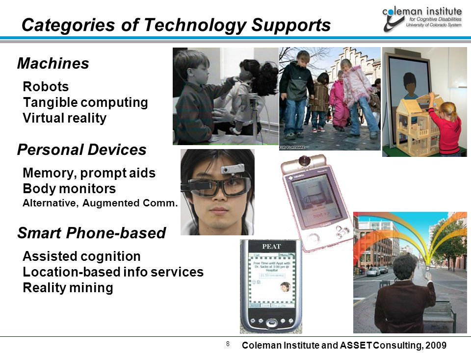 8 Coleman Institute and ASSET Consulting, 2009 Categories of Technology Supports Machines Robots Tangible computing Virtual reality Personal Devices Memory, prompt aids Body monitors Alternative, Augmented Comm.