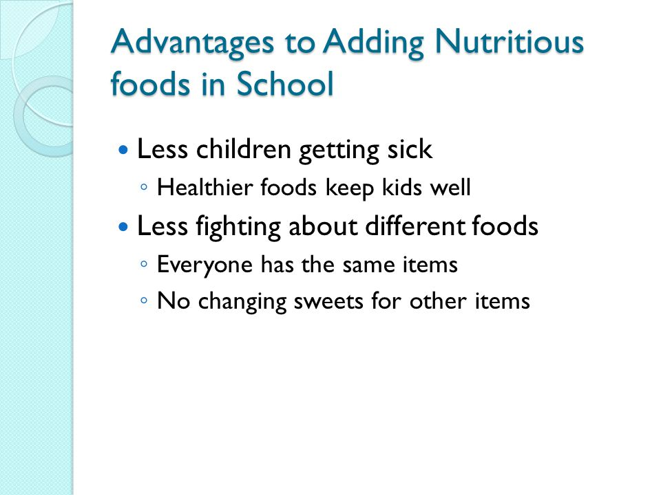 Advantages to Adding Nutritious foods in School Less children getting sick ◦ Healthier foods keep kids well Less fighting about different foods ◦ Everyone has the same items ◦ No changing sweets for other items