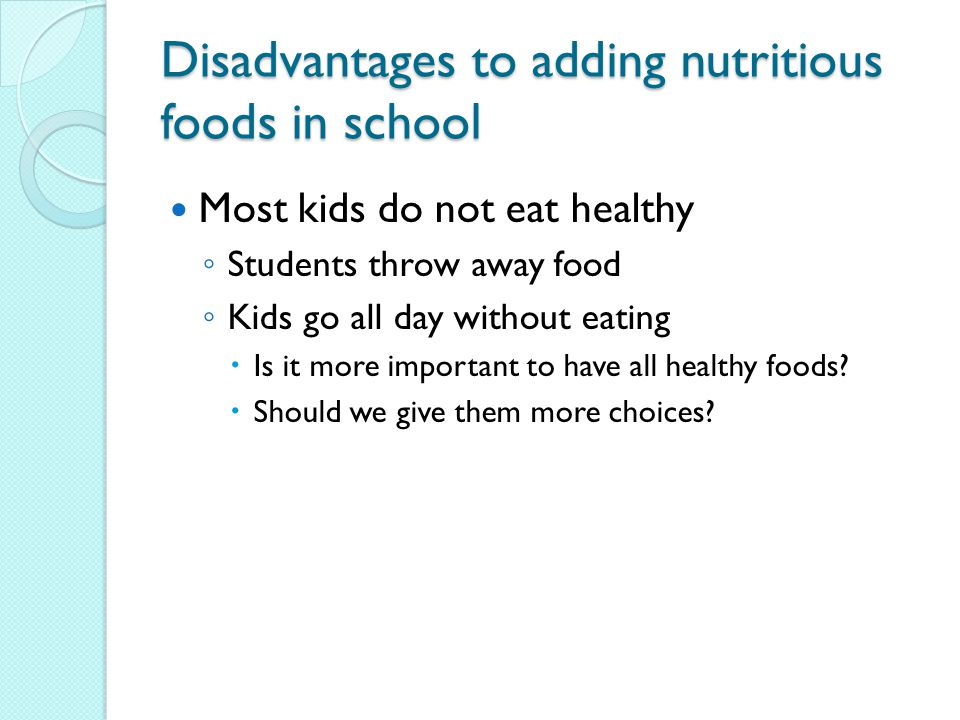 Disadvantages to adding nutritious foods in school Most kids do not eat healthy ◦ Students throw away food ◦ Kids go all day without eating  Is it more important to have all healthy foods.