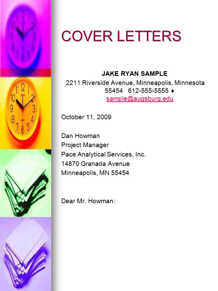 COVER LETTERS JAKE RYAN SAMPLE 2211 Riverside Avenue, Minneapolis, Minnesota 55454 612-555-5555  sample@augsburg.edu 2211 Riverside Avenue, Minneapolis, Minnesota 55454 612-555-5555  sample@augsburg.edu sample@augsburg.edu October 11, 2009 Dan Howman Project Manager Pace Analytical Services, Inc.