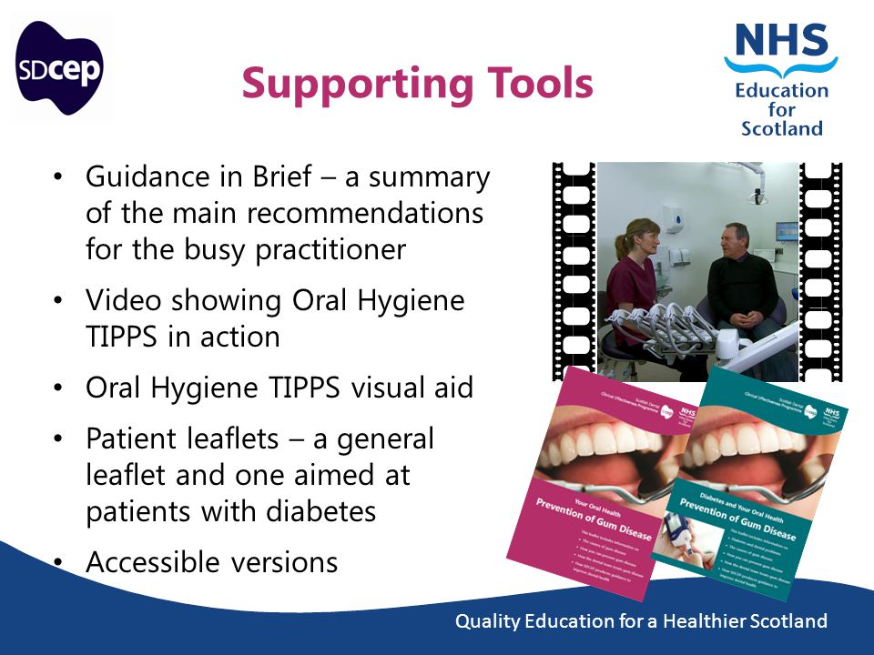 Quality Education for a Healthier Scotland Supporting Tools Guidance in Brief – a summary of the main recommendations for the busy practitioner Video showing Oral Hygiene TIPPS in action Oral Hygiene TIPPS visual aid Patient leaflets – a general leaflet and one aimed at patients with diabetes Accessible versions
