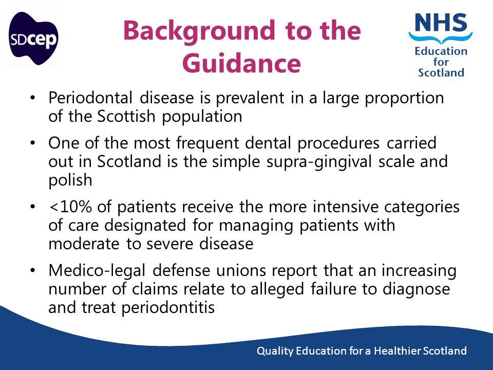 Quality Education for a Healthier Scotland Background to the Guidance Periodontal disease is prevalent in a large proportion of the Scottish population One of the most frequent dental procedures carried out in Scotland is the simple supra-gingival scale and polish <10% of patients receive the more intensive categories of care designated for managing patients with moderate to severe disease Medico-legal defense unions report that an increasing number of claims relate to alleged failure to diagnose and treat periodontitis