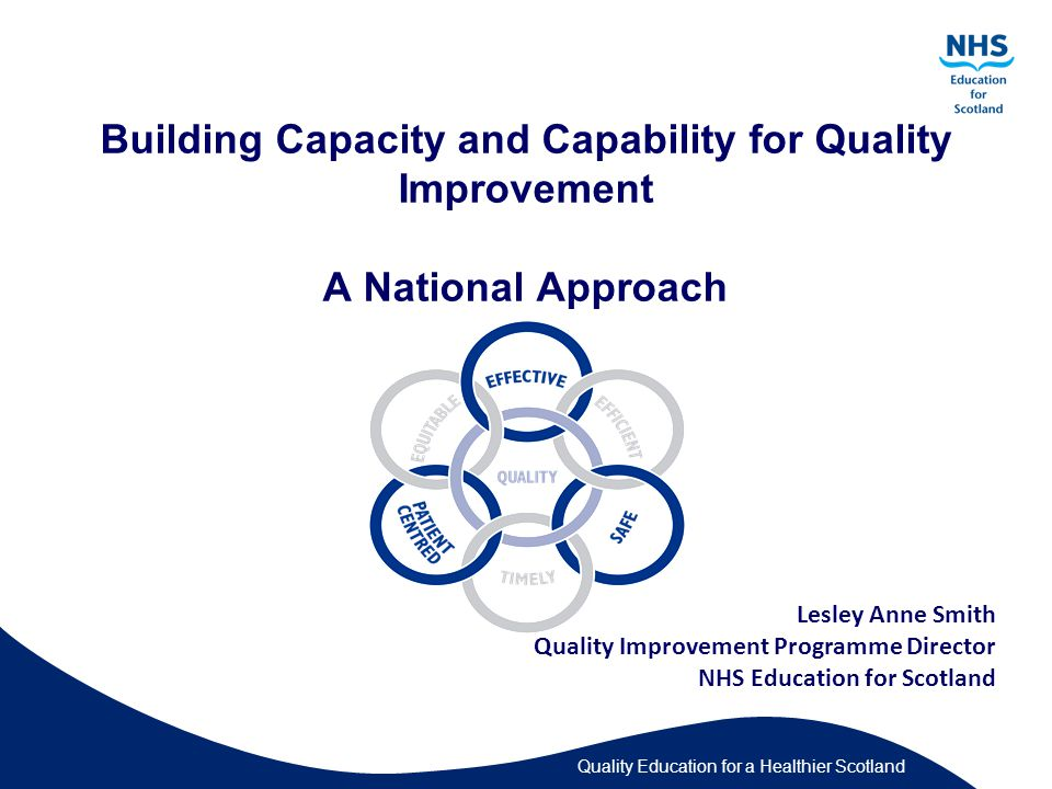 Quality Education for a Healthier Scotland Building Capacity and Capability for Quality Improvement A National Approach Lesley Anne Smith Quality Improvement Programme Director NHS Education for Scotland