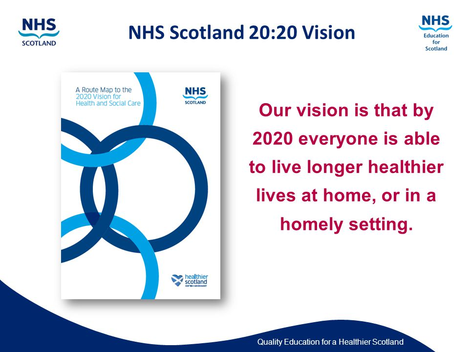 Quality Education for a Healthier Scotland Our vision is that by 2020 everyone is able to live longer healthier lives at home, or in a homely setting.