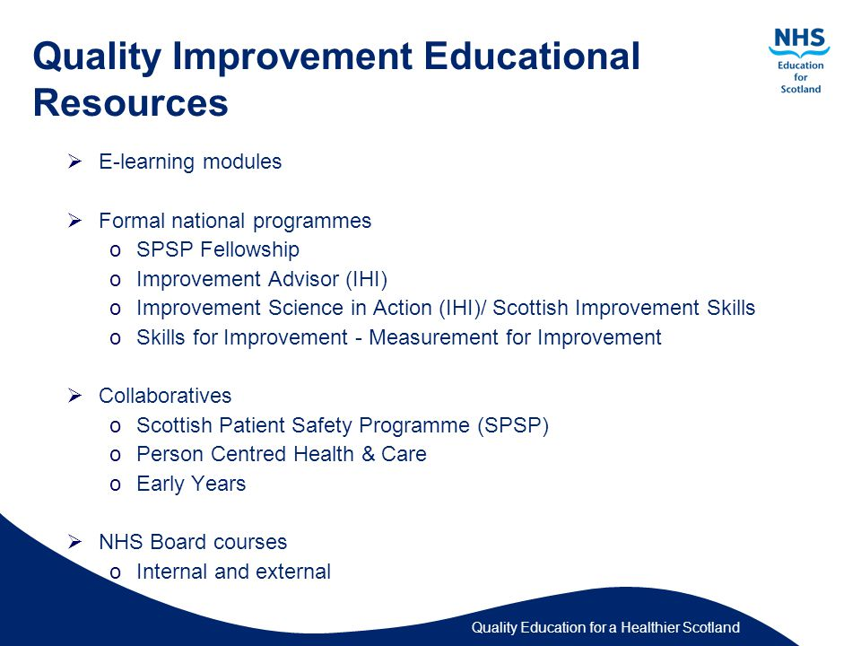 Quality Education for a Healthier Scotland Quality Improvement Educational Resources  E-learning modules  Formal national programmes oSPSP Fellowship oImprovement Advisor (IHI) oImprovement Science in Action (IHI)/ Scottish Improvement Skills oSkills for Improvement - Measurement for Improvement  Collaboratives oScottish Patient Safety Programme (SPSP) oPerson Centred Health & Care oEarly Years  NHS Board courses oInternal and external