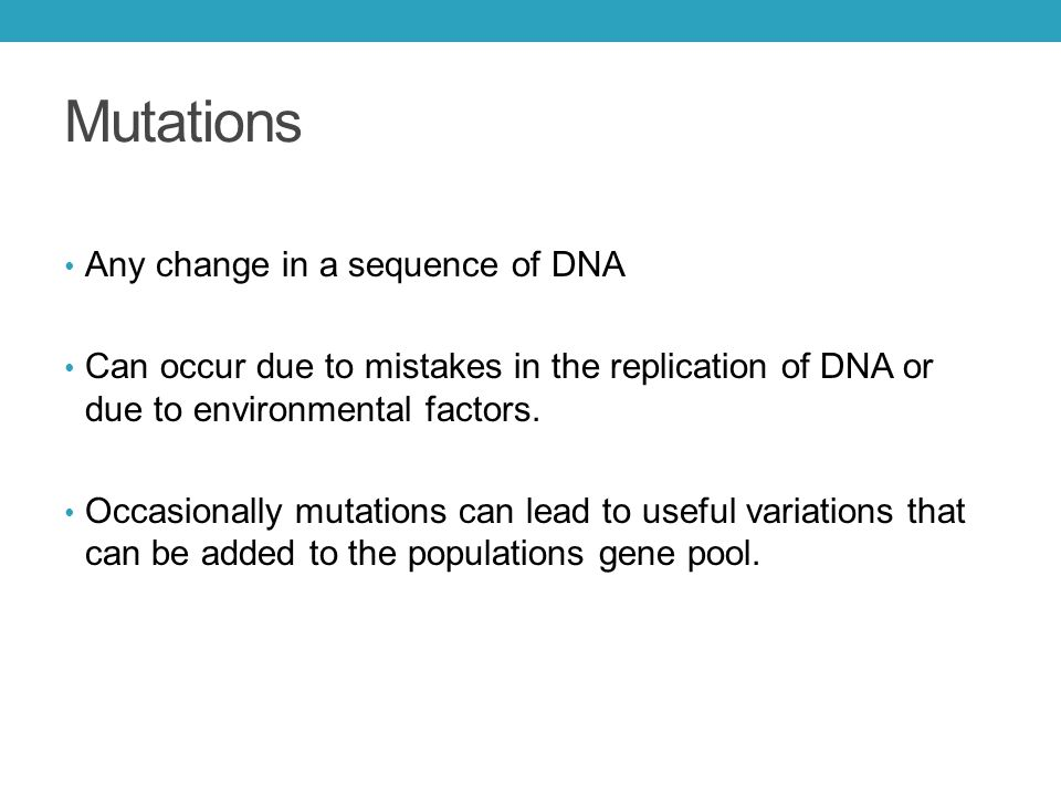 Mutations Any change in a sequence of DNA Can occur due to mistakes in the replication of DNA or due to environmental factors.