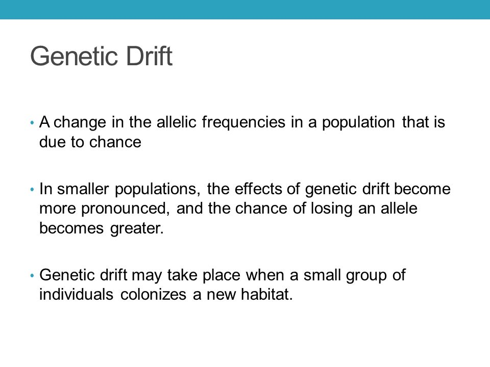 Genetic Drift A change in the allelic frequencies in a population that is due to chance In smaller populations, the effects of genetic drift become mo