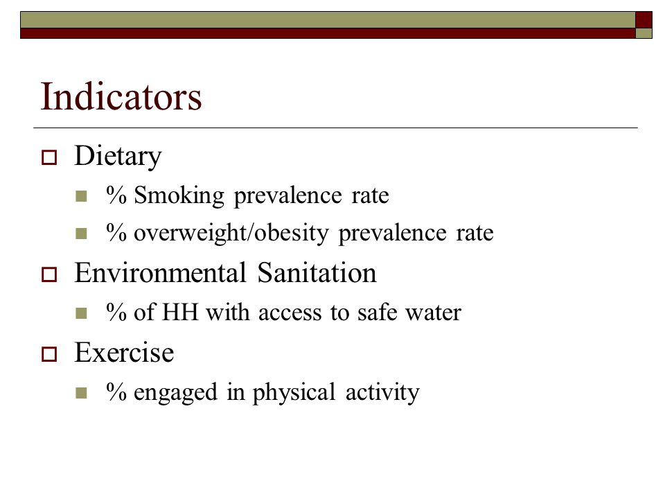 Indicators  Dietary % Smoking prevalence rate % overweight/obesity prevalence rate  Environmental Sanitation % of HH with access to safe water  Exe
