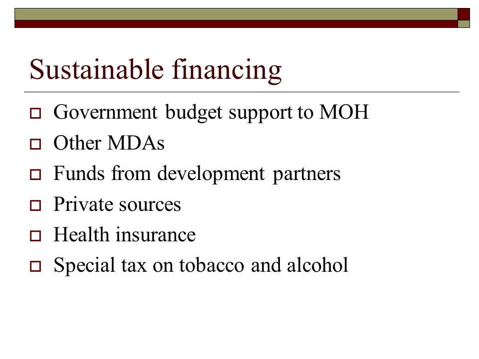 Sustainable financing  Government budget support to MOH  Other MDAs  Funds from development partners  Private sources  Health insurance  Special
