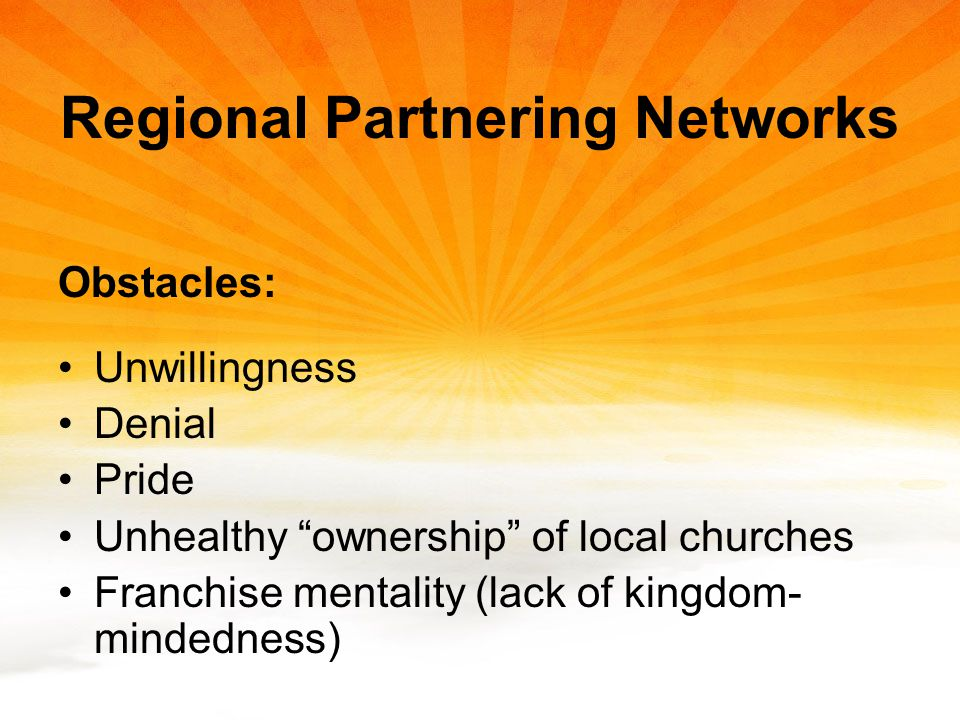Regional Partnering Networks Obstacles: Unwillingness Denial Pride Unhealthy ownership of local churches Franchise mentality (lack of kingdom- mindedness)