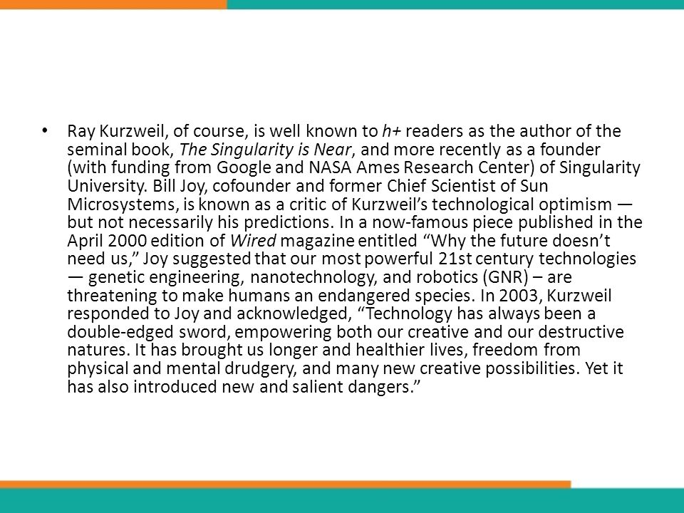 Ray Kurzweil, of course, is well known to h+ readers as the author of the seminal book, The Singularity is Near, and more recently as a founder (with funding from Google and NASA Ames Research Center) of Singularity University.