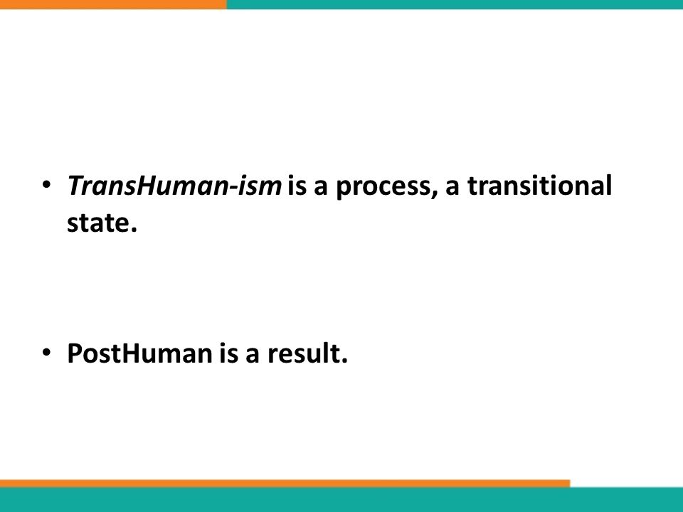 TransHuman-ism is a process, a transitional state. PostHuman is a result.
