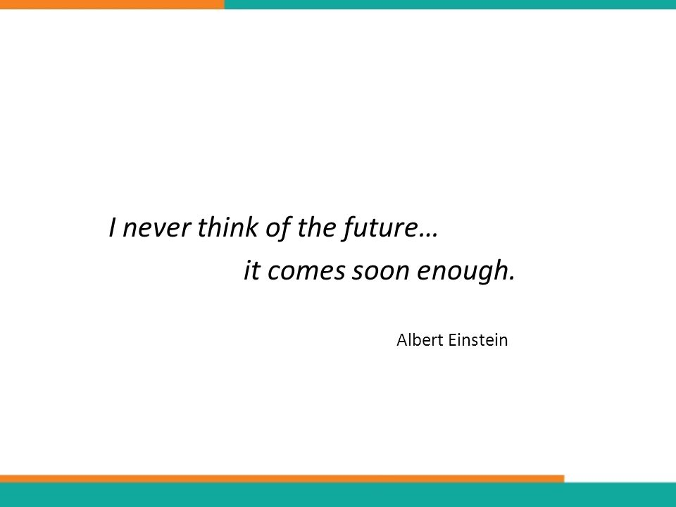 I never think of the future… it comes soon enough. Albert Einstein