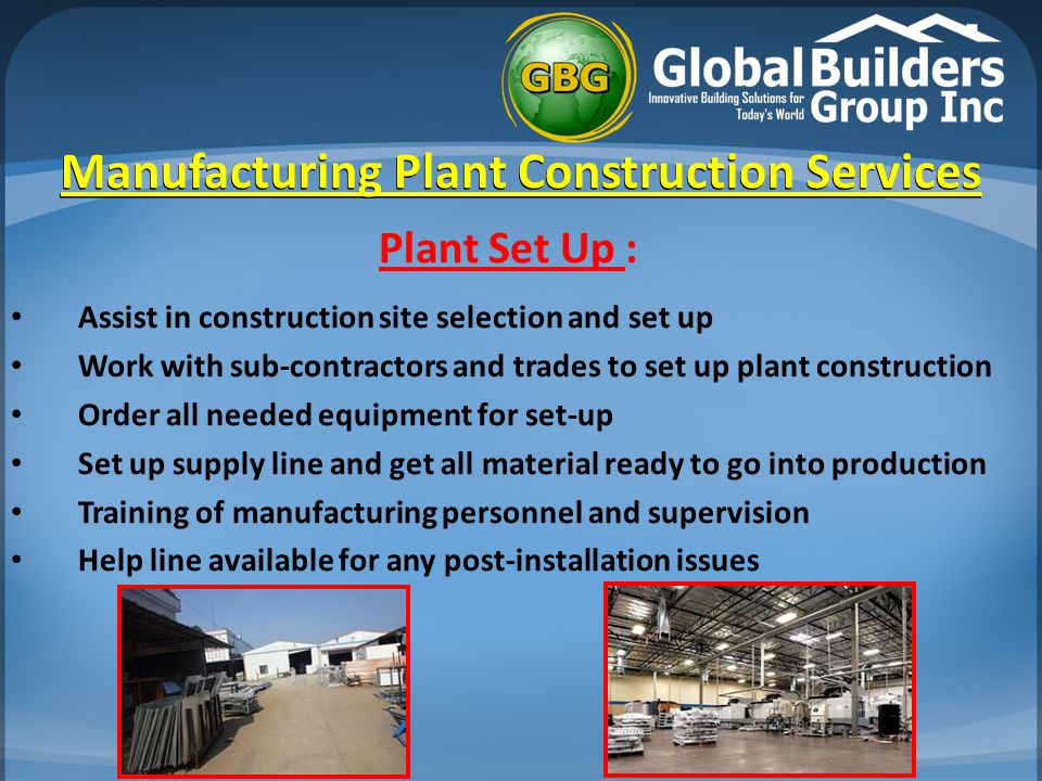 Manufacturing Plant Construction Services Manufacturing Plant Construction Services Plant Set Up : Assist in construction site selection and set up Work with sub-contractors and trades to set up plant construction Order all needed equipment for set-up Set up supply line and get all material ready to go into production Training of manufacturing personnel and supervision Help line available for any post-installation issues