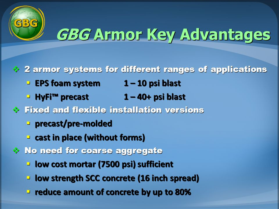 GBG Armor Key Advantages  2 armor systems for different ranges of applications  EPS foam system 1 – 10 psi blast  HyFi™ precast 1 – 40+ psi blast  Fixed and flexible installation versions  precast/pre-molded  cast in place (without forms)  No need for coarse aggregate  low cost mortar (7500 psi) sufficient  low strength SCC concrete (16 inch spread)  reduce amount of concrete by up to 80%