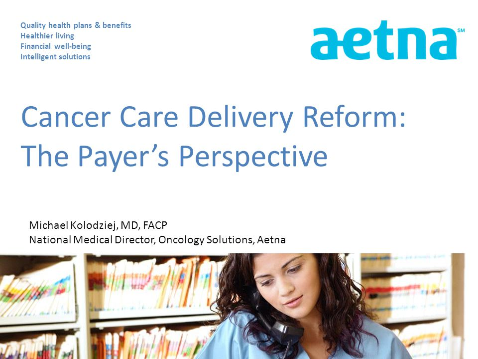 Cancer Care Delivery Reform: The Payer's Perspective Quality health plans & benefits Healthier living Financial well-being Intelligent solutions Michael Kolodziej, MD, FACP National Medical Director, Oncology Solutions, Aetna