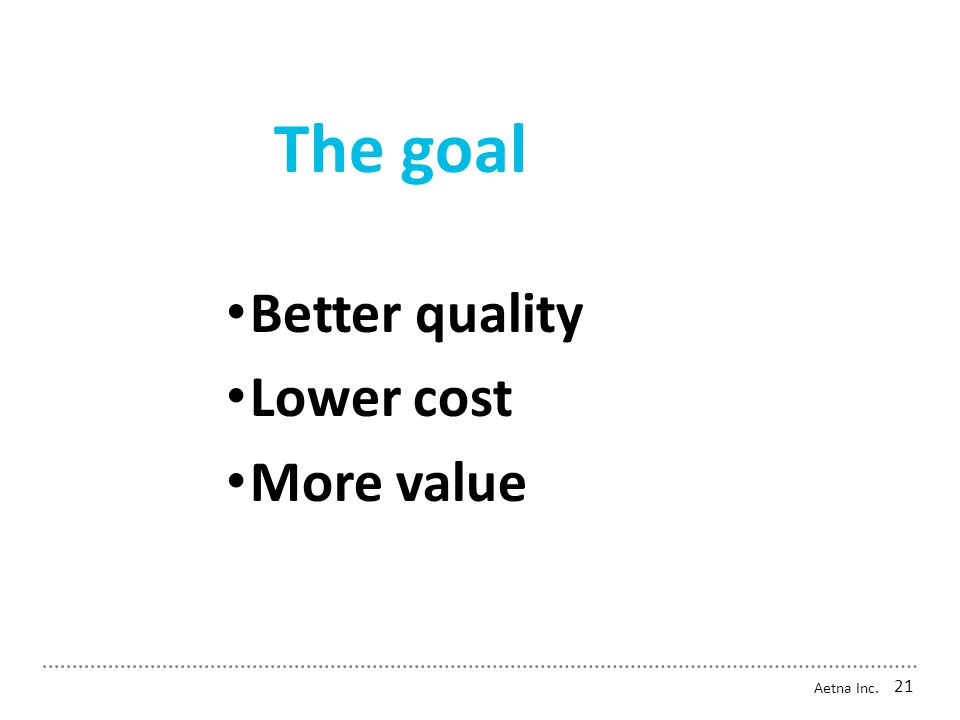 The goal Aetna Inc. 21 Better quality Lower cost More value