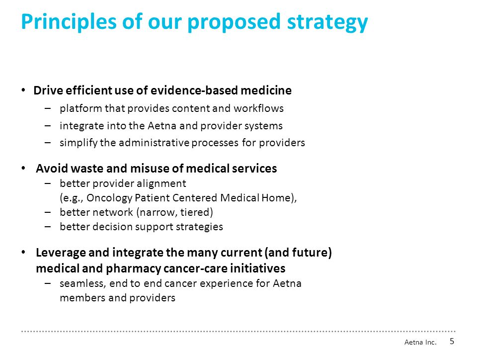 Principles of our proposed strategy Drive efficient use of evidence-based medicine –platform that provides content and workflows –integrate into the Aetna and provider systems –simplify the administrative processes for providers Avoid waste and misuse of medical services –better provider alignment (e.g., Oncology Patient Centered Medical Home), –better network (narrow, tiered) –better decision support strategies Leverage and integrate the many current (and future) medical and pharmacy cancer-care initiatives –seamless, end to end cancer experience for Aetna members and providers Aetna Inc.