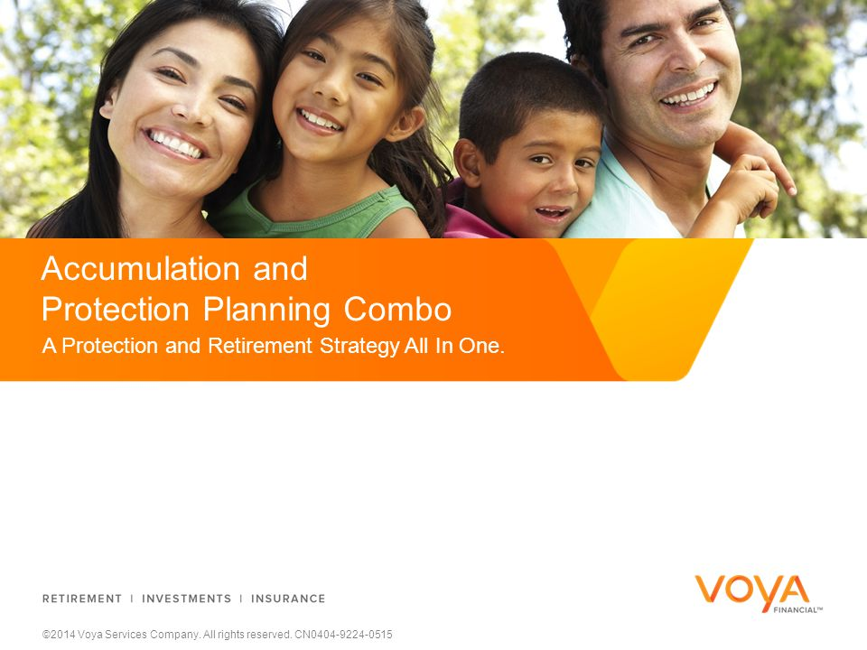 ©2014 Voya Services Company. All rights reserved. CN0404-9224-0515 A Protection and Retirement Strategy All In One. Accumulation and Protection Planni