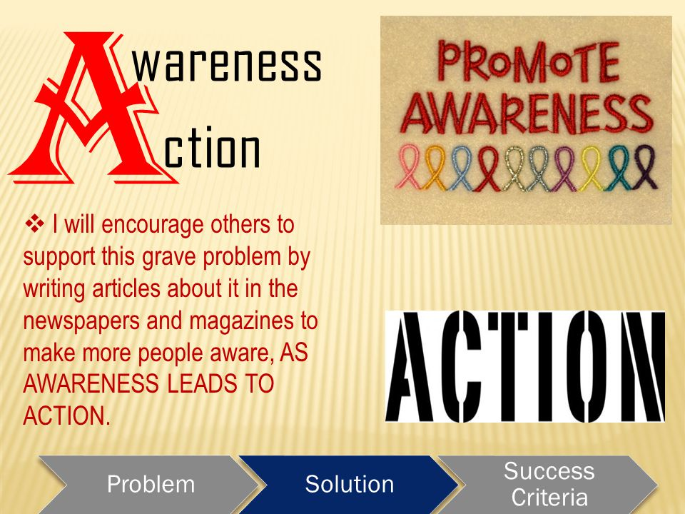 A ction wareness ProblemSolution Success Criteria  I will encourage others to support this grave problem by writing articles about it in the newspapers and magazines to make more people aware, AS AWARENESS LEADS TO ACTION.