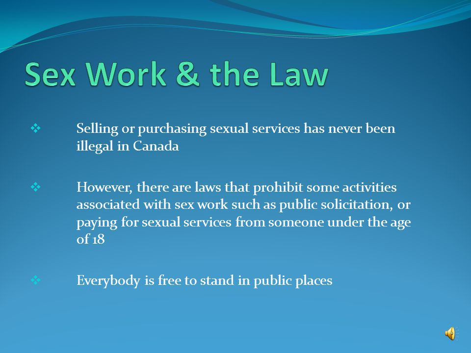 Sex work is ILLEGAL In Canada Selling or purchasing sexual services is legal; However, some activities associated with sex work are not.