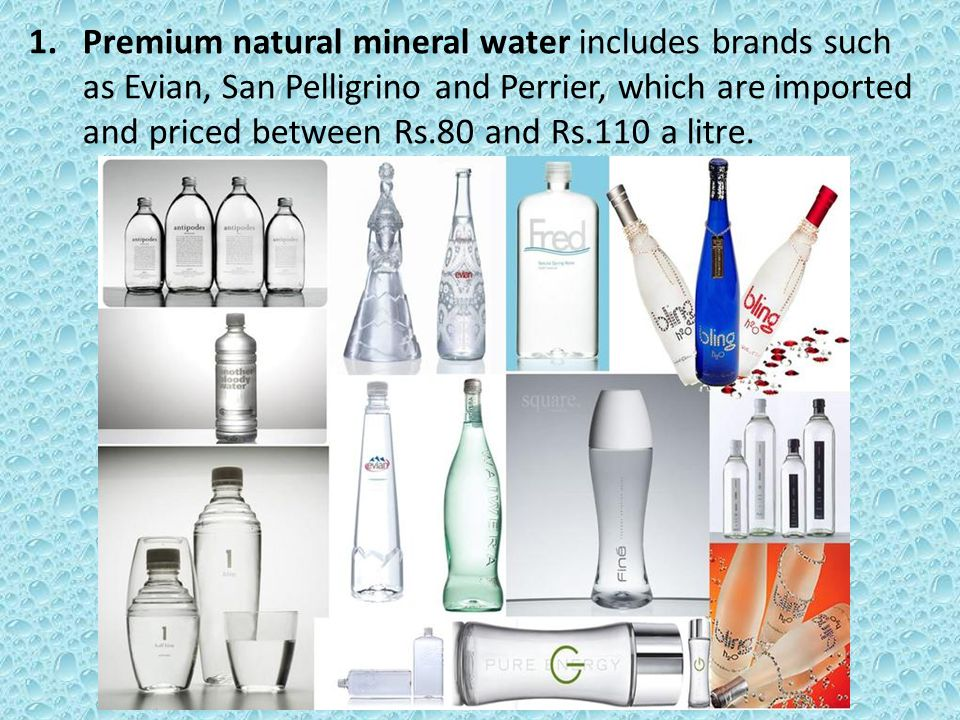 1.Premium natural mineral water includes brands such as Evian, San Pelligrino and Perrier, which are imported and priced between Rs.80 and Rs.110 a litre.