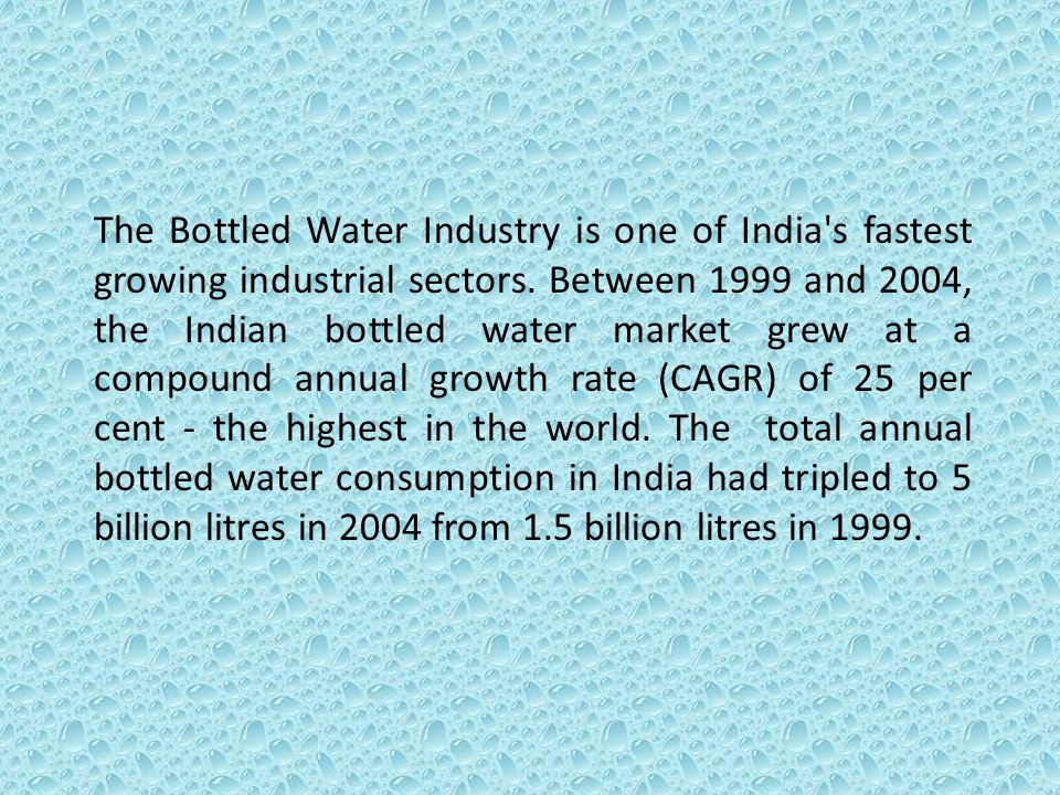 The Bottled Water Industry is one of India s fastest growing industrial sectors.