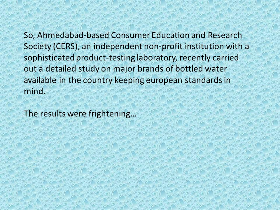 So, Ahmedabad-based Consumer Education and Research Society (CERS), an independent non-profit institution with a sophisticated product-testing laboratory, recently carried out a detailed study on major brands of bottled water available in the country keeping european standards in mind.