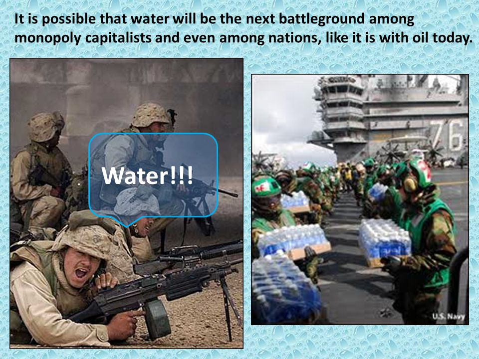 It is possible that water will be the next battleground among monopoly capitalists and even among nations, like it is with oil today.