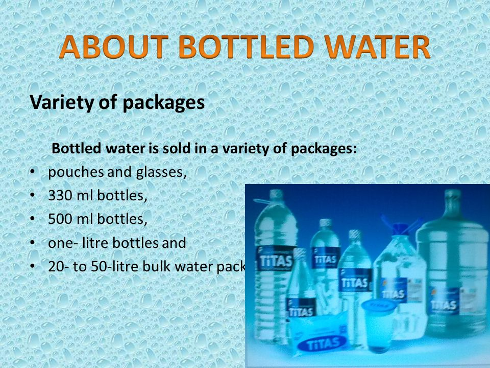 Variety of packages Bottled water is sold in a variety of packages: pouches and glasses, 330 ml bottles, 500 ml bottles, one- litre bottles and 20- to 50-litre bulk water packs.