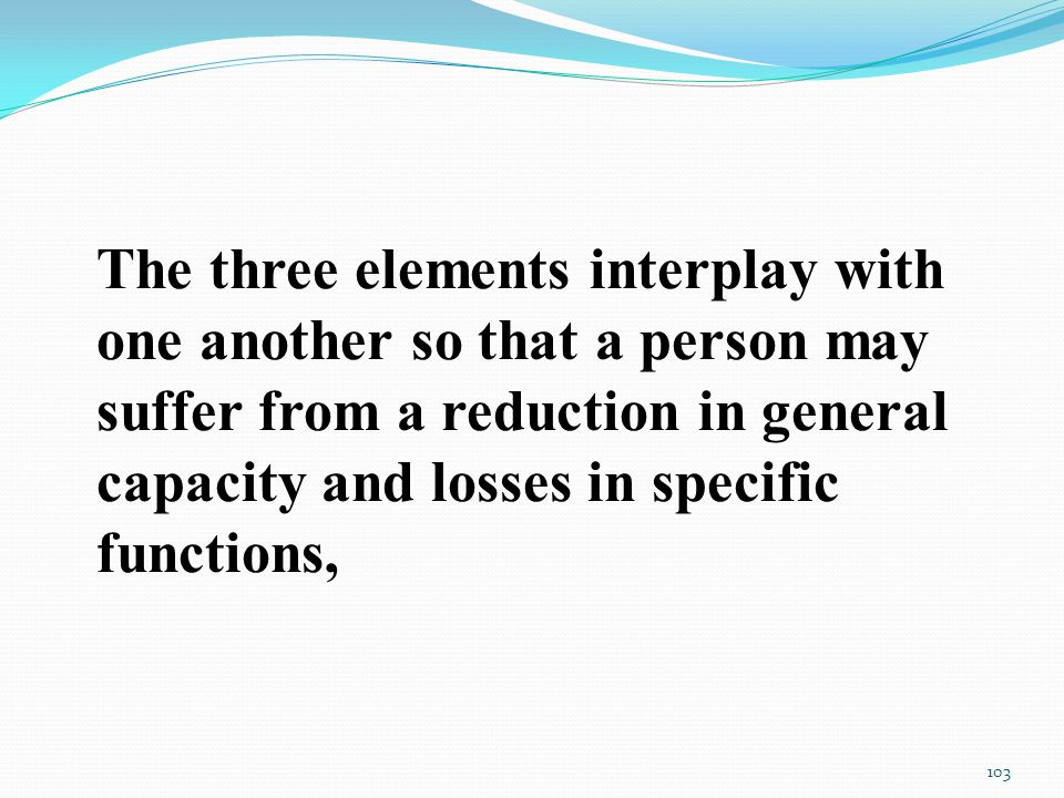 The three elements interplay with one another so that a person may suffer from a reduction in general capacity and losses in specific functions, 103