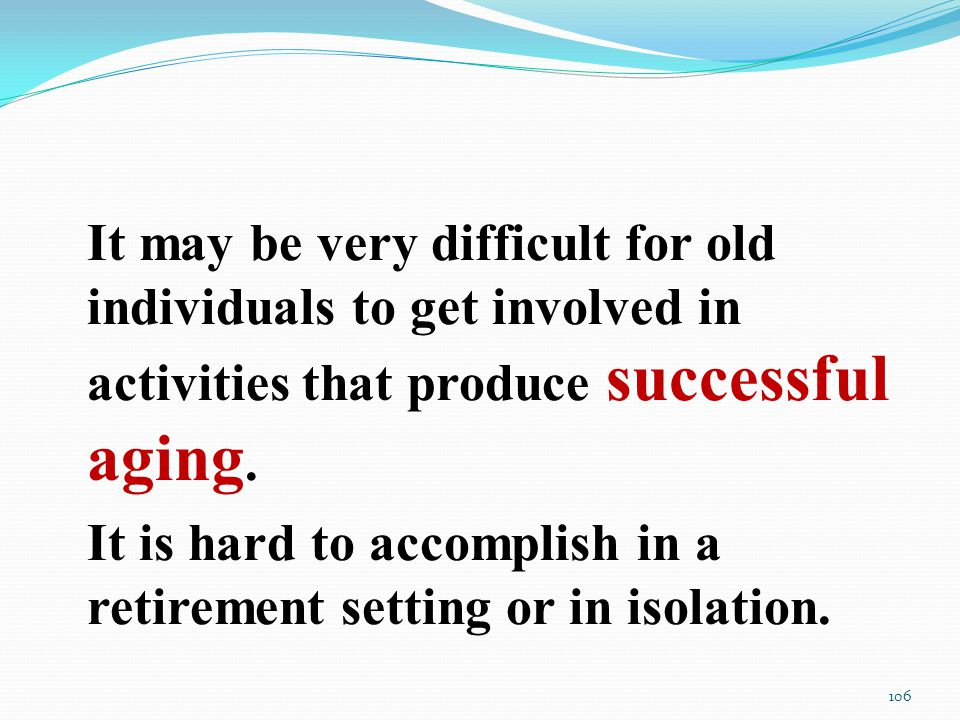 It may be very difficult for old individuals to get involved in activities that produce successful aging.