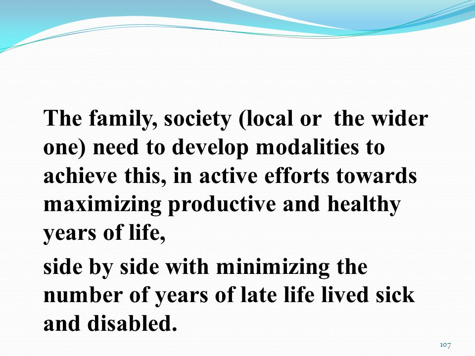The family, society (local or the wider one) need to develop modalities to achieve this, in active efforts towards maximizing productive and healthy years of life, side by side with minimizing the number of years of late life lived sick and disabled.