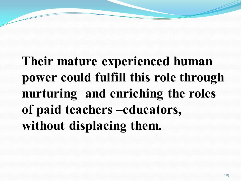 Their mature experienced human power could fulfill this role through nurturing and enriching the roles of paid teachers –educators, without displacing them.