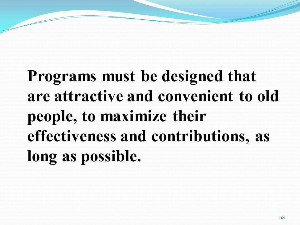 Programs must be designed that are attractive and convenient to old people, to maximize their effectiveness and contributions, as long as possible.
