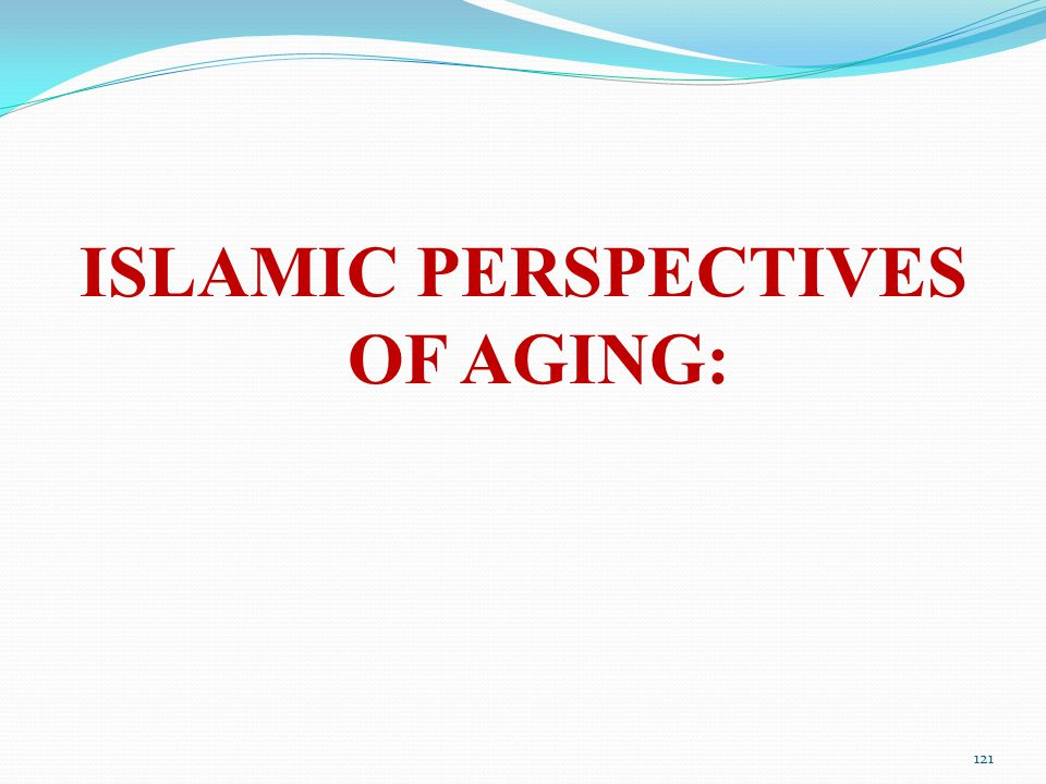 ISLAMIC PERSPECTIVES OF AGING: 121