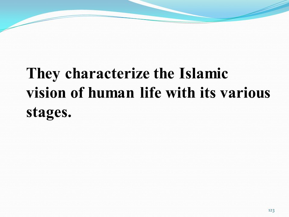 They characterize the Islamic vision of human life with its various stages. 123