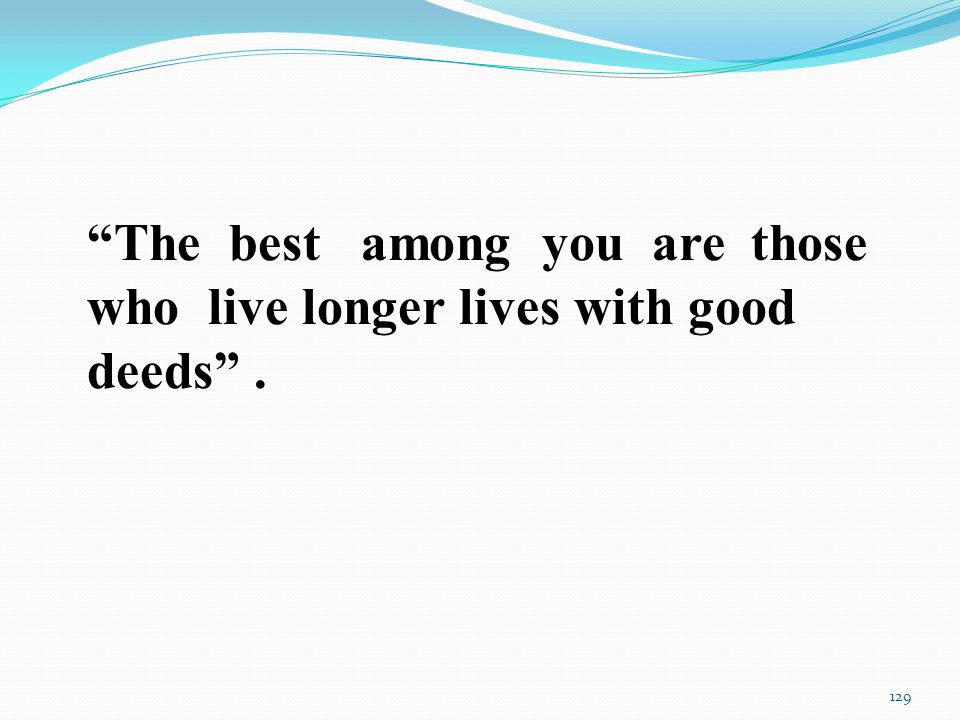 The best among you are those who live longer lives with good deeds . 129