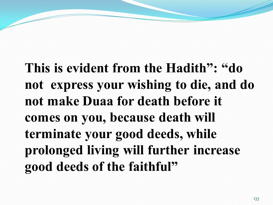 This is evident from the Hadith : do not express your wishing to die, and do not make Duaa for death before it comes on you, because death will terminate your good deeds, while prolonged living will further increase good deeds of the faithful 135