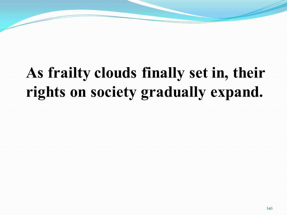 As frailty clouds finally set in, their rights on society gradually expand. 141