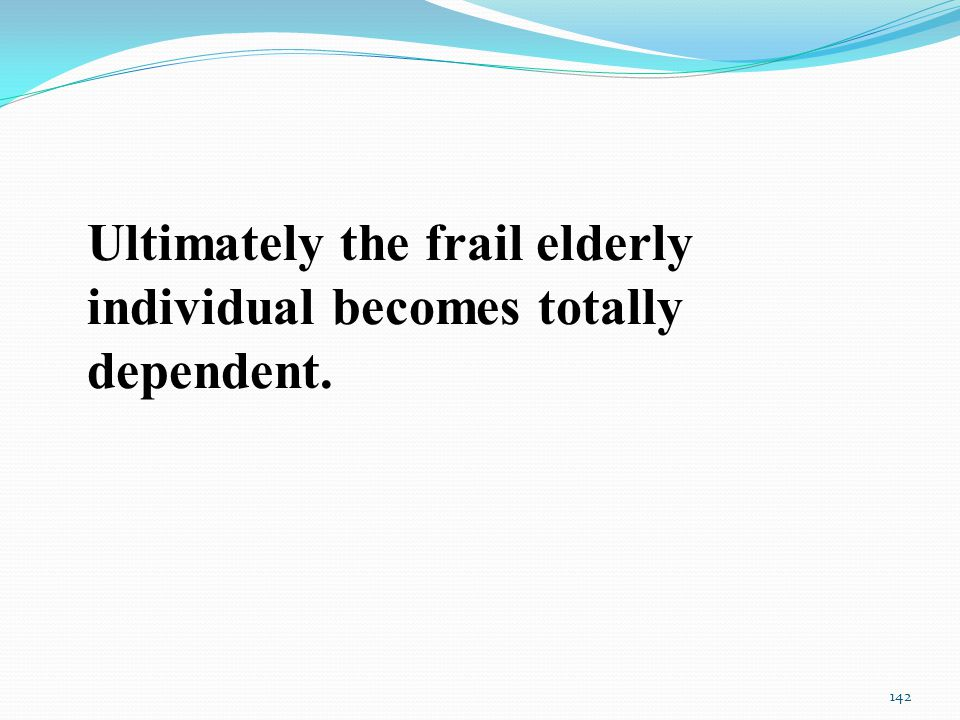 Ultimately the frail elderly individual becomes totally dependent. 142