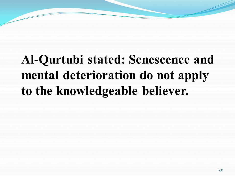 Al-Qurtubi stated: Senescence and mental deterioration do not apply to the knowledgeable believer.