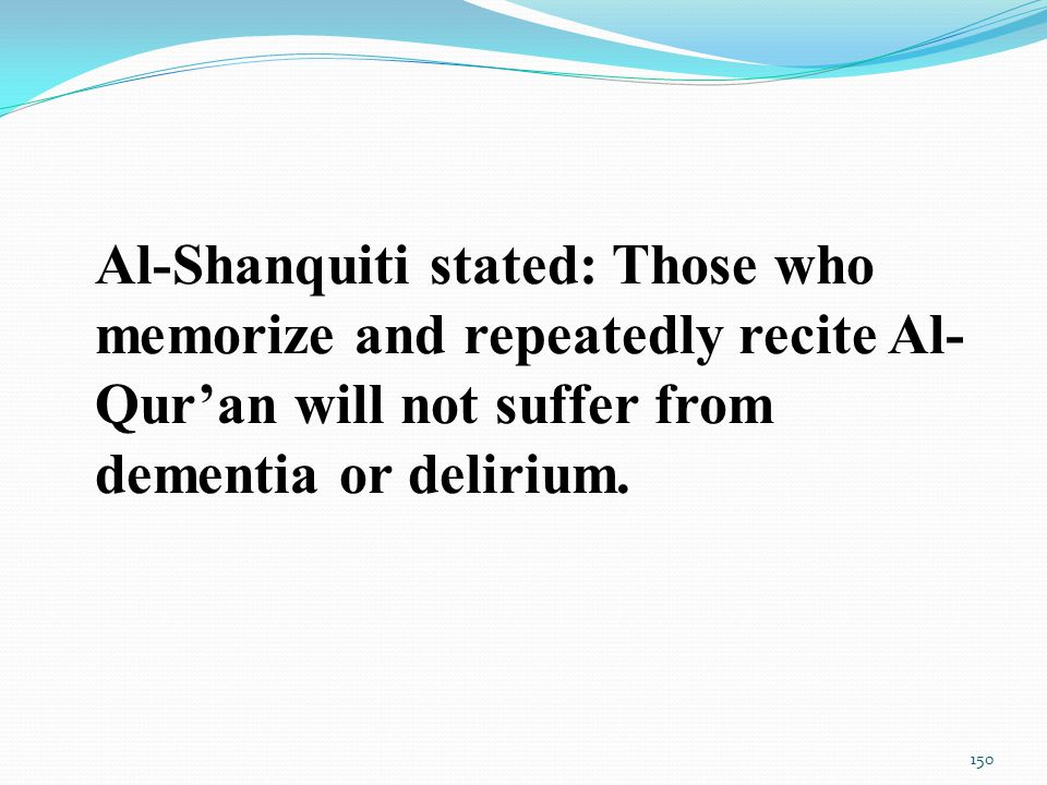 Al-Shanquiti stated: Those who memorize and repeatedly recite Al- Qur'an will not suffer from dementia or delirium.