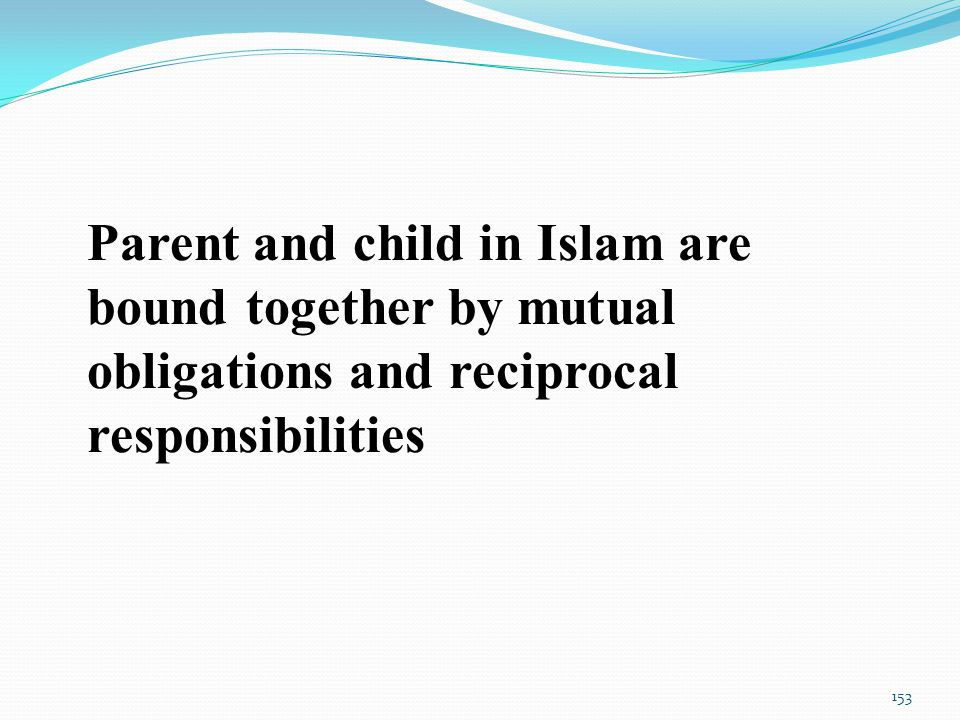Parent and child in Islam are bound together by mutual obligations and reciprocal responsibilities 153