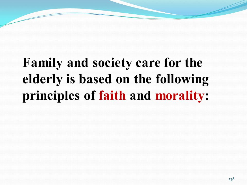 Family and society care for the elderly is based on the following principles of faith and morality: 158